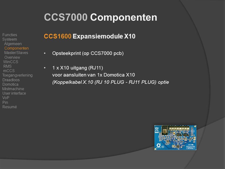 CCS1600 Expansiemodule X10 Opsteekprint (op CCS7000 pcb) 1 x X10 uitgang (RJ11) voor aansluiten van 1x Domotica X10 (Koppelkabel X.10 (RJ 10 PLUG - RJ11 PLUG) optie Functies Systeem Algemeen Componenten Master/Slaves Overview WinCCS RMS mCCS Toegangverlening Draadloos Domotica Mistmachine User interface VoP Pin Resumé CCS7000 Componenten