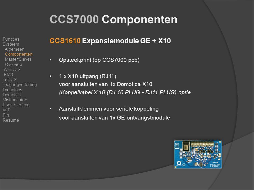 CCS1610 Expansiemodule GE + X10 Opsteekprint (op CCS7000 pcb) 1 x X10 uitgang (RJ11) voor aansluiten van 1x Domotica X10 (Koppelkabel X.10 (RJ 10 PLUG - RJ11 PLUG) optie Aansluitklemmen voor seriële koppeling voor aansluiten van 1x GE ontvangstmodule Functies Systeem Algemeen Componenten Master/Slaves Overview WinCCS RMS mCCS Toegangverlening Draadloos Domotica Mistmachine User interface VoP Pin Resumé CCS7000 Componenten