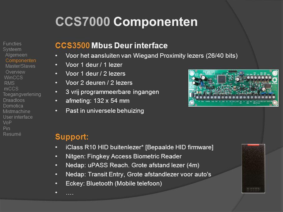 CCS3500 Mbus Deur interface Voor het aansluiten van Wiegand Proximity lezers (26/40 bits) Voor 1 deur / 1 lezer Voor 1 deur / 2 lezers Voor 2 deuren / 2 lezers 3 vrij programmeerbare ingangen afmeting: 132 x 54 mm Past in universele behuizing Support: iClass R10 HID buitenlezer* [Bepaalde HID firmware] Nitgen: Fingkey Access Biometric Reader Nedap: uPASS Reach.