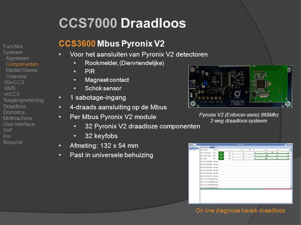 CCS3600 Mbus Pyronix V2 Voor het aansluiten van Pyronix V2 detectoren Rookmelder, (Diervriendelijke) PIR Magneet contact Schok sensor 1 sabotage-ingang 4-draads aansluiting op de Mbus Per Mbus Pyronix V2 module 32 Pyronix V2 draadloze componenten 32 keyfobs Afmeting: 132 x 54 mm Past in universele behuizing CCS7000 Draadloos Functies Systeem Algemeen Componenten Master/Slaves Overview WinCCS RMS mCCS Toegangverlening Draadloos Domotica Mistmachine User interface VoP Pin Resumé Pyronix V2 (Enforcer-serie) 868Mhz 2 weg draadloos systeem On line diagnose bereik draadloos