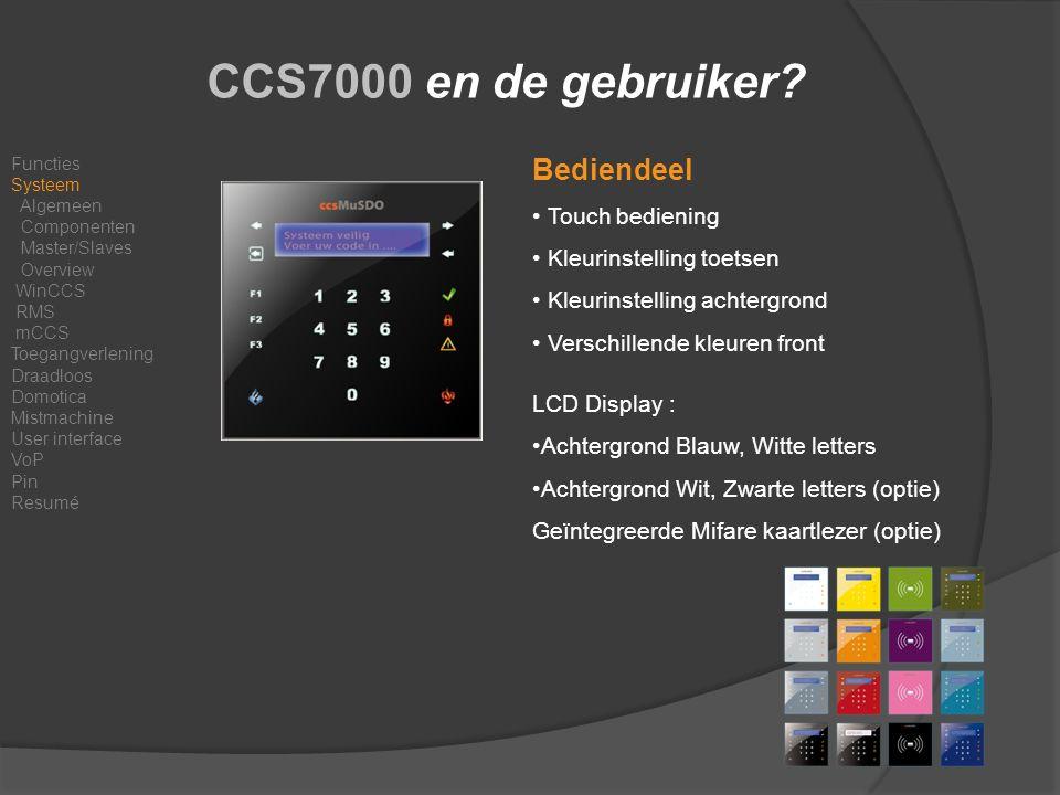 Bediendeel Touch bediening Kleurinstelling toetsen Kleurinstelling achtergrond Verschillende kleuren front LCD Display : Achtergrond Blauw, Witte letters Achtergrond Wit, Zwarte letters (optie) Geïntegreerde Mifare kaartlezer (optie) CCS7000 en de gebruiker.