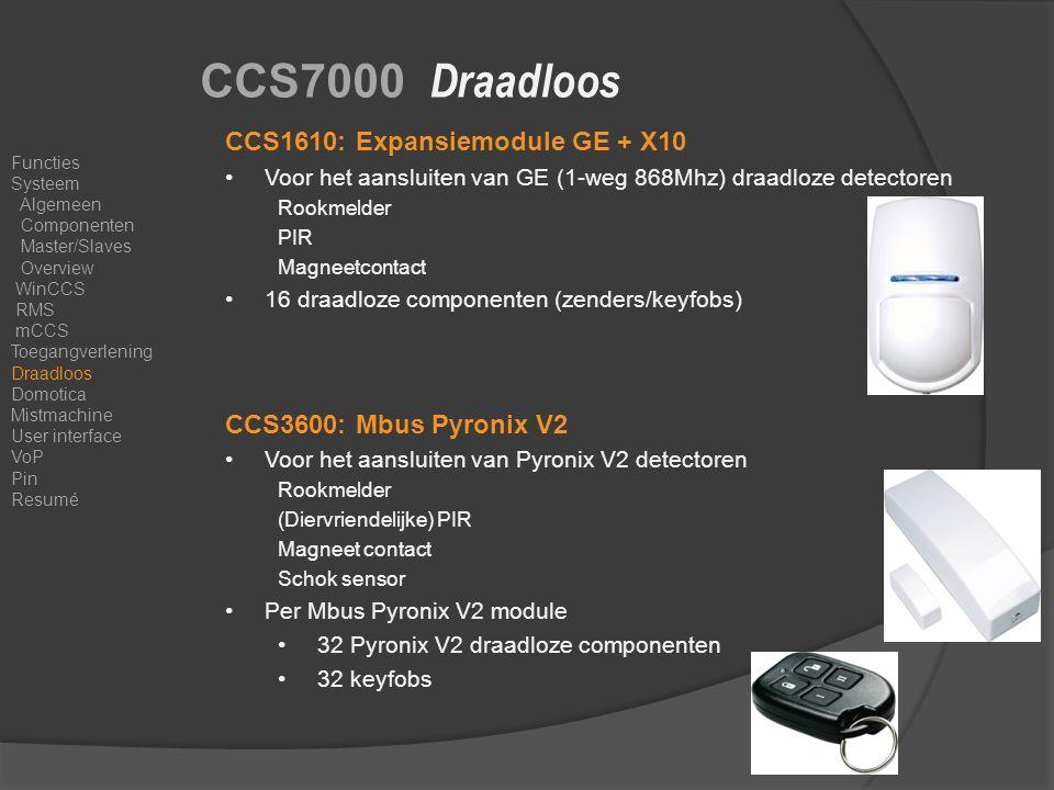 CCS7000 Draadloos CCS1610: Expansiemodule GE + X10 Voor het aansluiten van GE (1-weg 868Mhz) draadloze detectoren Rookmelder PIR Magneetcontact 16 draadloze componenten (zenders/keyfobs) CCS3600: Mbus Pyronix V2 Voor het aansluiten van Pyronix V2 detectoren Rookmelder (Diervriendelijke) PIR Magneet contact Schok sensor Per Mbus Pyronix V2 module 32 Pyronix V2 draadloze componenten 32 keyfobs Functies Systeem Algemeen Componenten Master/Slaves Overview WinCCS RMS mCCS Toegangverlening Draadloos Domotica Mistmachine User interface VoP Pin Resumé