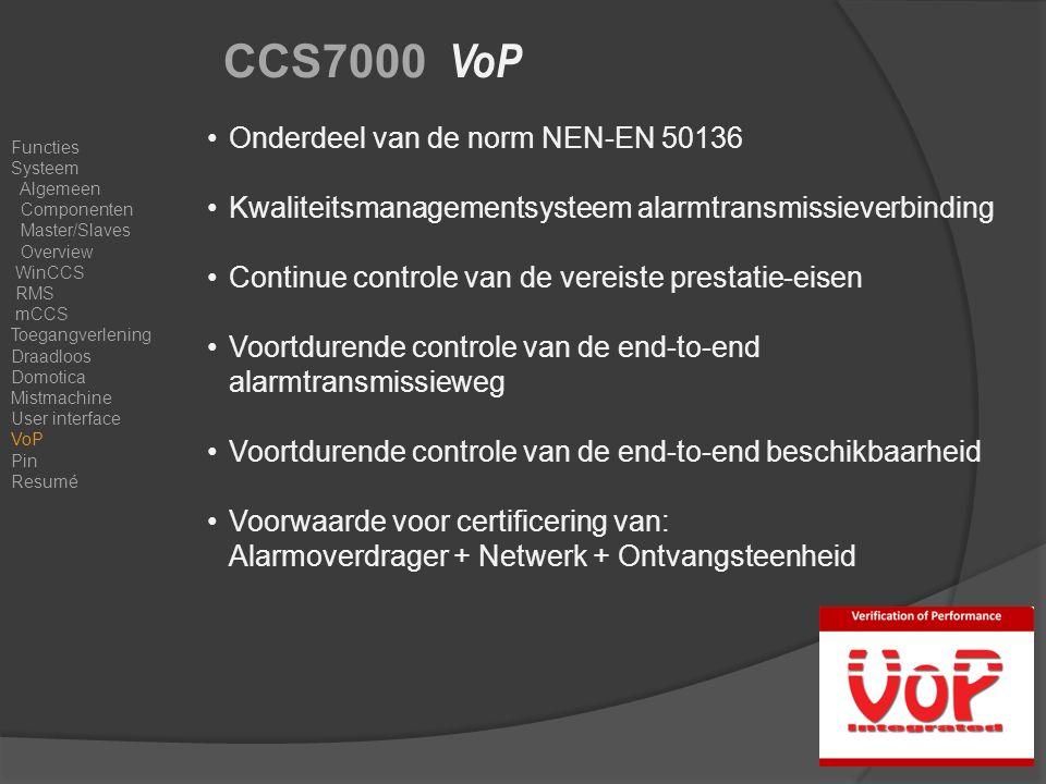 CCS7000 VoP Onderdeel van de norm NEN-EN 50136 Kwaliteitsmanagementsysteem alarmtransmissieverbinding Continue controle van de vereiste prestatie-eisen Voortdurende controle van de end-to-end alarmtransmissieweg Voortdurende controle van de end-to-end beschikbaarheid Voorwaarde voor certificering van: Alarmoverdrager + Netwerk + Ontvangsteenheid Functies Systeem Algemeen Componenten Master/Slaves Overview WinCCS RMS mCCS Toegangverlening Draadloos Domotica Mistmachine User interface VoP Pin Resumé