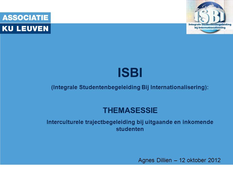 ISBI (Integrale Studentenbegeleiding Bij Internationalisering): THEMASESSIE Interculturele trajectbegeleiding bij uitgaande en inkomende studenten Agnes Dillien – 12 oktober 2012