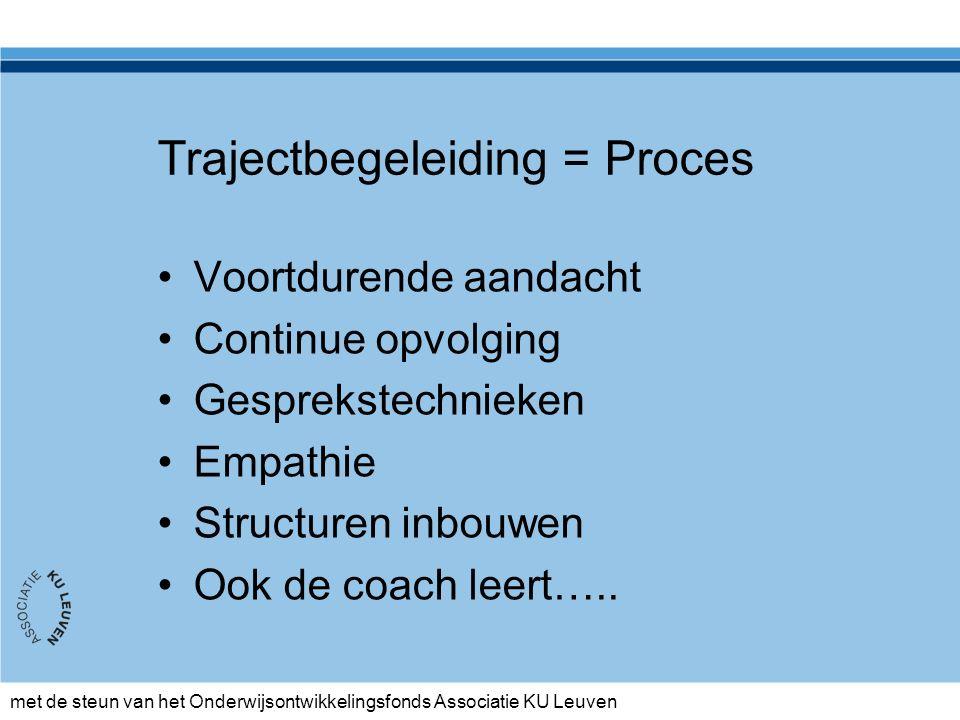 met de steun van het Onderwijsontwikkelingsfonds Associatie KU Leuven Trajectbegeleiding = Proces Voortdurende aandacht Continue opvolging Gesprekstechnieken Empathie Structuren inbouwen Ook de coach leert…..