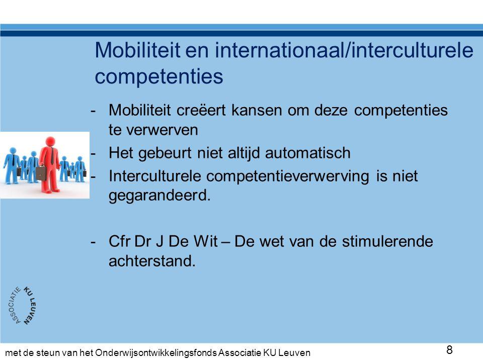 met de steun van het Onderwijsontwikkelingsfonds Associatie KU Leuven Mobiliteit en internationaal/interculturele competenties -Mobiliteit creëert kansen om deze competenties te verwerven -Het gebeurt niet altijd automatisch -Interculturele competentieverwerving is niet gegarandeerd.