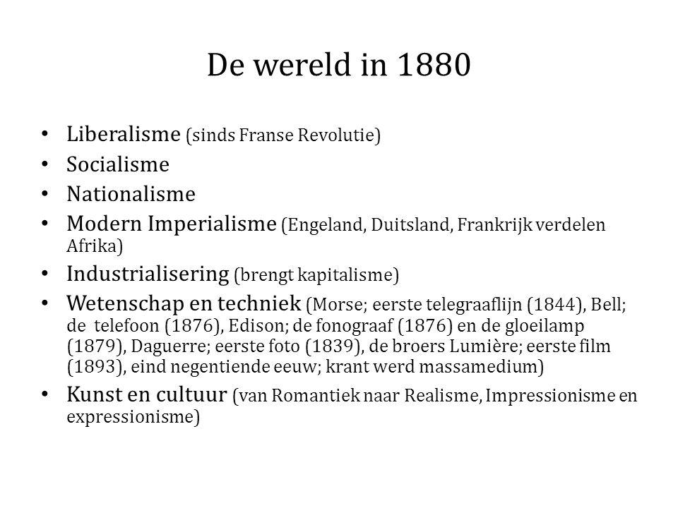 De wereld in 1880 Liberalisme (sinds Franse Revolutie) Socialisme Nationalisme Modern Imperialisme (Engeland, Duitsland, Frankrijk verdelen Afrika) Industrialisering (brengt kapitalisme) Wetenschap en techniek (Morse; eerste telegraaflijn (1844), Bell; de telefoon (1876), Edison; de fonograaf (1876) en de gloeilamp (1879), Daguerre; eerste foto (1839), de broers Lumière; eerste film (1893), eind negentiende eeuw; krant werd massamedium) Kunst en cultuur (van Romantiek naar Realisme, Impressionisme en expressionisme)
