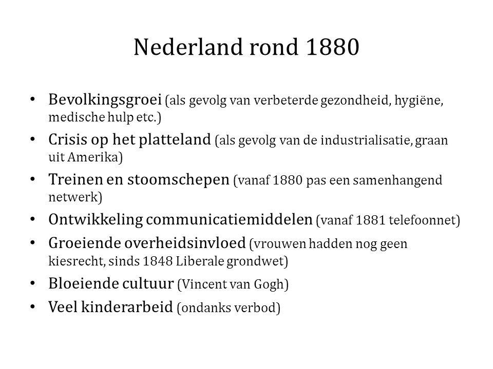 Nederland rond 1880 Bevolkingsgroei (als gevolg van verbeterde gezondheid, hygiëne, medische hulp etc.) Crisis op het platteland (als gevolg van de industrialisatie, graan uit Amerika) Treinen en stoomschepen (vanaf 1880 pas een samenhangend netwerk) Ontwikkeling communicatiemiddelen (vanaf 1881 telefoonnet) Groeiende overheidsinvloed (vrouwen hadden nog geen kiesrecht, sinds 1848 Liberale grondwet) Bloeiende cultuur (Vincent van Gogh) Veel kinderarbeid (ondanks verbod)