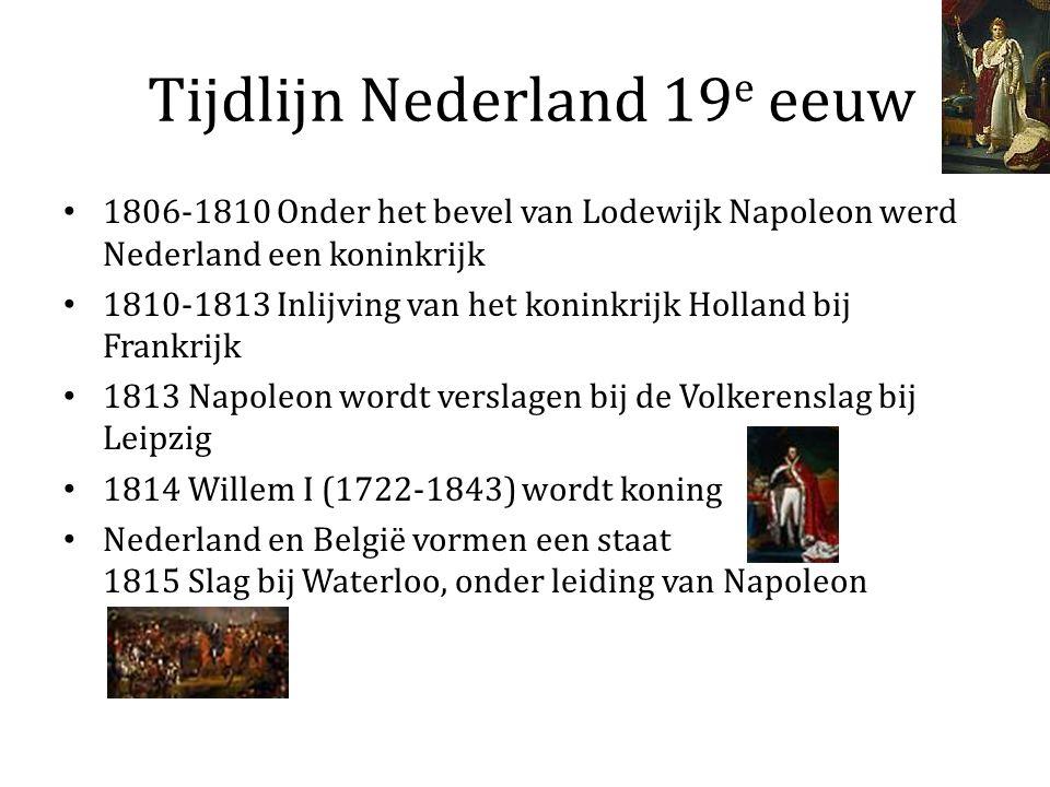 Tijdlijn Nederland 19 e eeuw 1806-1810 Onder het bevel van Lodewijk Napoleon werd Nederland een koninkrijk 1810-1813 Inlijving van het koninkrijk Holland bij Frankrijk 1813 Napoleon wordt verslagen bij de Volkerenslag bij Leipzig 1814 Willem I (1722-1843) wordt koning Nederland en België vormen een staat 1815 Slag bij Waterloo, onder leiding van Napoleon