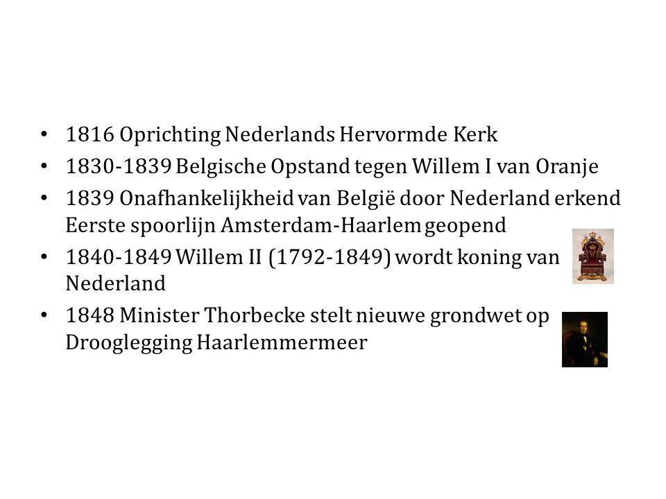 1816 Oprichting Nederlands Hervormde Kerk 1830-1839 Belgische Opstand tegen Willem I van Oranje 1839 Onafhankelijkheid van België door Nederland erkend Eerste spoorlijn Amsterdam-Haarlem geopend 1840-1849 Willem II (1792-1849) wordt koning van Nederland 1848 Minister Thorbecke stelt nieuwe grondwet op Drooglegging Haarlemmermeer