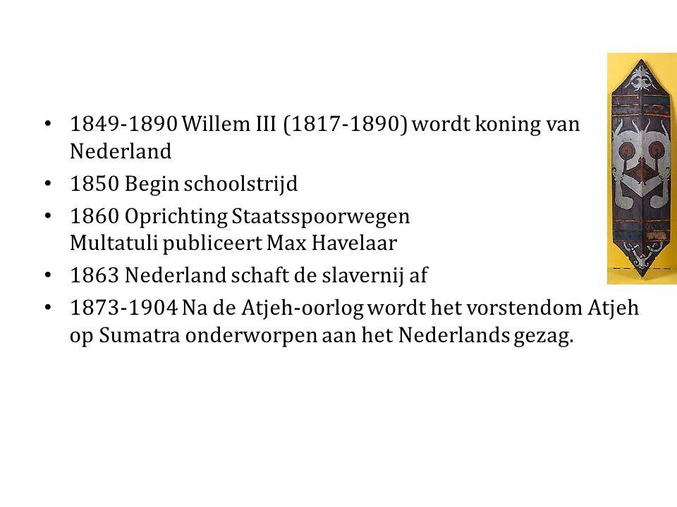 1849-1890 Willem III (1817-1890) wordt koning van Nederland 1850 Begin schoolstrijd 1860 Oprichting Staatsspoorwegen Multatuli publiceert Max Havelaar 1863 Nederland schaft de slavernij af 1873-1904 Na de Atjeh-oorlog wordt het vorstendom Atjeh op Sumatra onderworpen aan het Nederlands gezag.