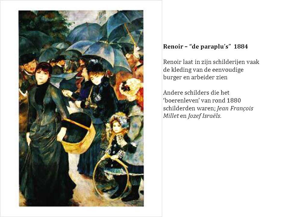 Renoir – de paraplu's 1884 Renoir laat in zijn schilderijen vaak de kleding van de eenvoudige burger en arbeider zien Andere schilders die het 'boerenleven' van rond 1880 schilderden waren; Jean François Millet en Jozef Israëls.