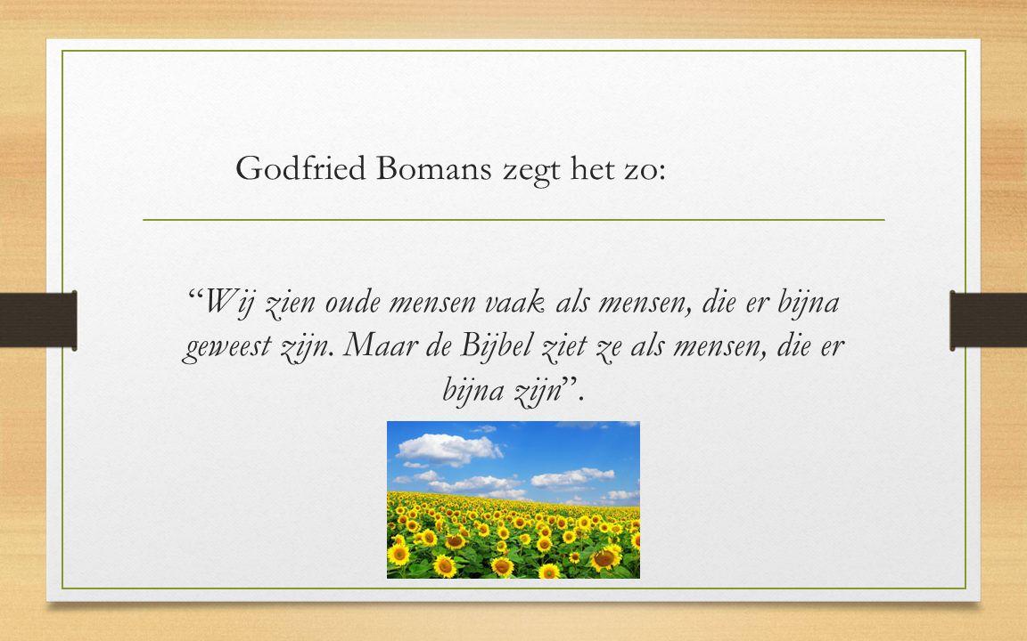 Godfried Bomans zegt het zo: Wij zien oude mensen vaak als mensen, die er bijna geweest zijn.