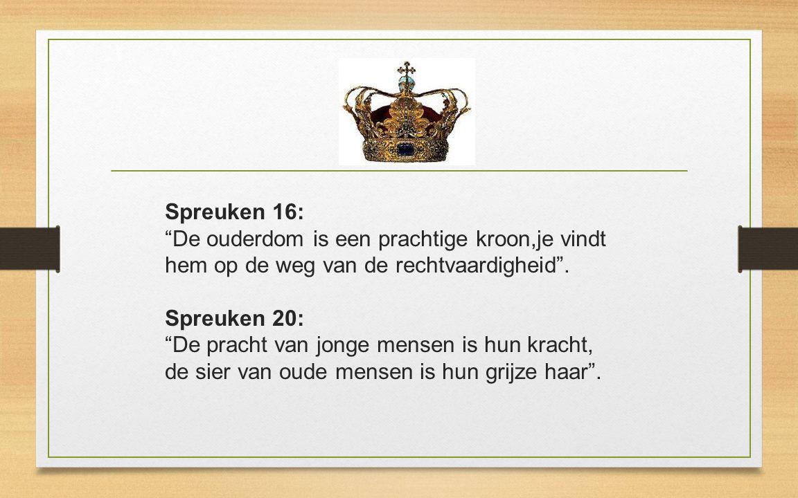 Spreuken 16: De ouderdom is een prachtige kroon,je vindt hem op de weg van de rechtvaardigheid .