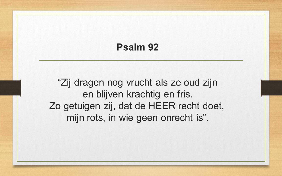 Psalm 92 Zij dragen nog vrucht als ze oud zijn en blijven krachtig en fris.