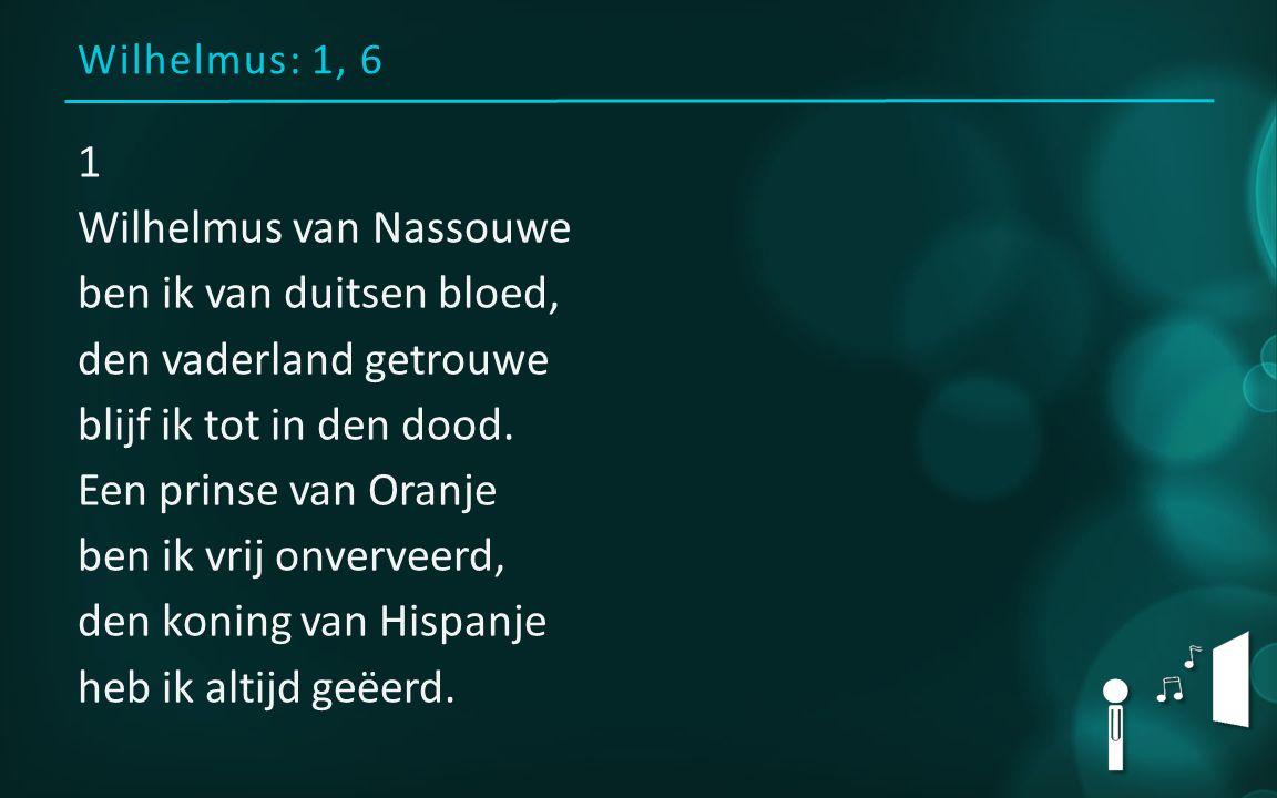 Wilhelmus: 1, 6 1 Wilhelmus van Nassouwe ben ik van duitsen bloed, den vaderland getrouwe blijf ik tot in den dood.