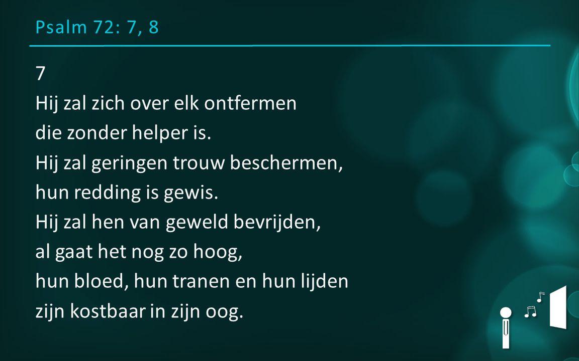 Psalm 72: 7, 8 7 Hij zal zich over elk ontfermen die zonder helper is.