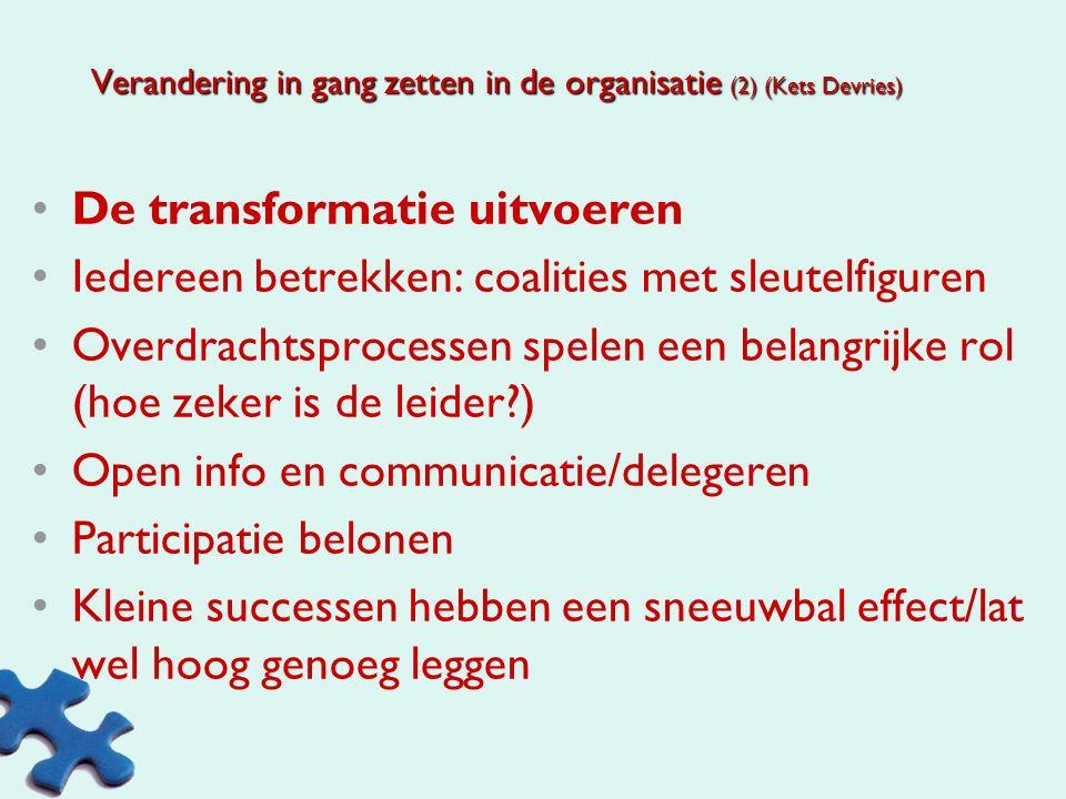 Verandering in gang zetten in de organisatie (Kets Devries) Eerst accepteren dat verandering onvermijdelijk is Stress is een startfactor Verzet binnen de organisatie: aandacht voor zelfbekommernissen Blijven motiveren dat verandering=verbetering Ontevredenheid stimuleren: er moet iets gebeuren Hoop bieden (via externe/via top/via empowerment) Een haalbaar veranderingsprogramma Verbinden van verleden met toekomst Welke kansen geeft de vernieuwing Zeggenschap vergroten geeft controle Herhaling van de doelen op begrijpbare wijze Voorbeeldgedrag van de leidinggevende Stellen van een symbolische handeling Eerlijke communicatie