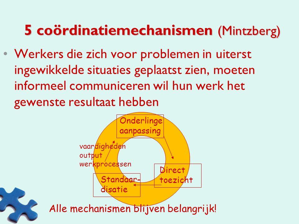 5 coördinatiemechanismen (Mintzberg) Onderlinge aanpassing via informele communicatie Direct toezicht door 1 persoon Standaardiseren van werkprocessen