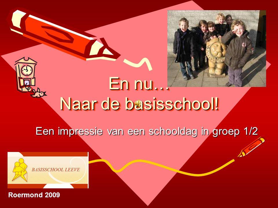 En nu… Naar de basisschool! Een impressie van een schooldag in groep 1/2 Roermond 2009
