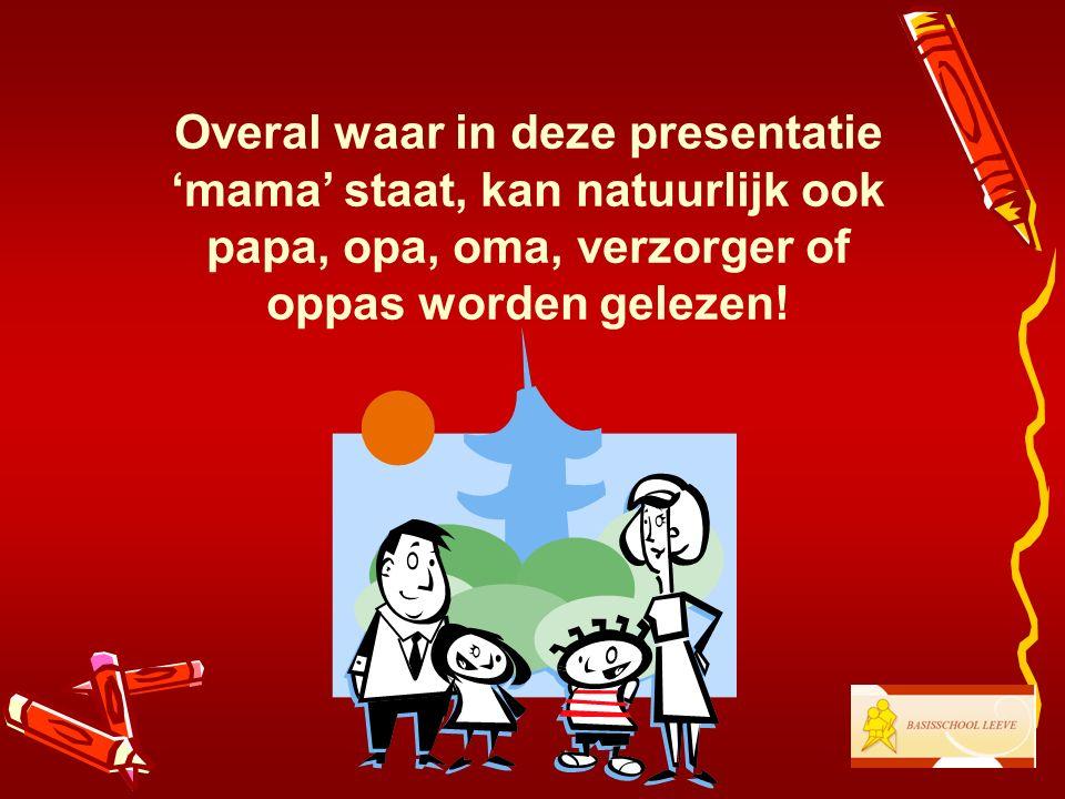 Overal waar in deze presentatie 'mama' staat, kan natuurlijk ook papa, opa, oma, verzorger of oppas worden gelezen!