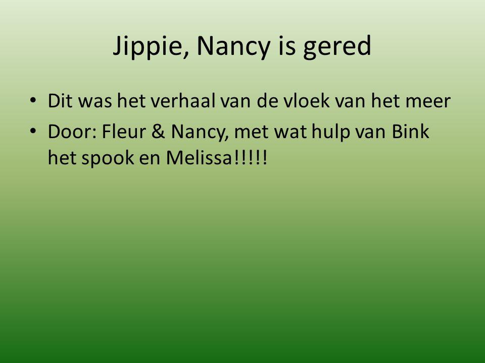 Jippie, Nancy is gered Dit was het verhaal van de vloek van het meer Door: Fleur & Nancy, met wat hulp van Bink het spook en Melissa!!!!!