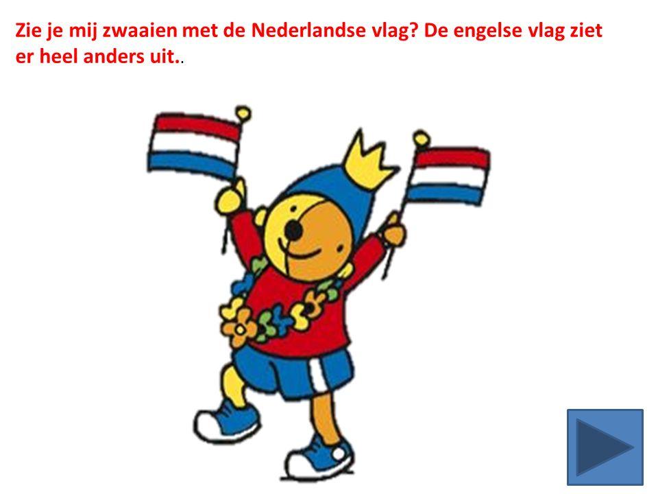 Zie je mij zwaaien met de Nederlandse vlag De engelse vlag ziet er heel anders uit..