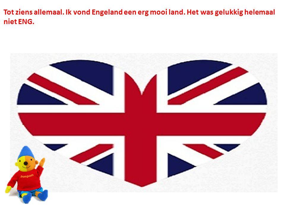 Tot ziens allemaal. Ik vond Engeland een erg mooi land. Het was gelukkig helemaal niet ENG.