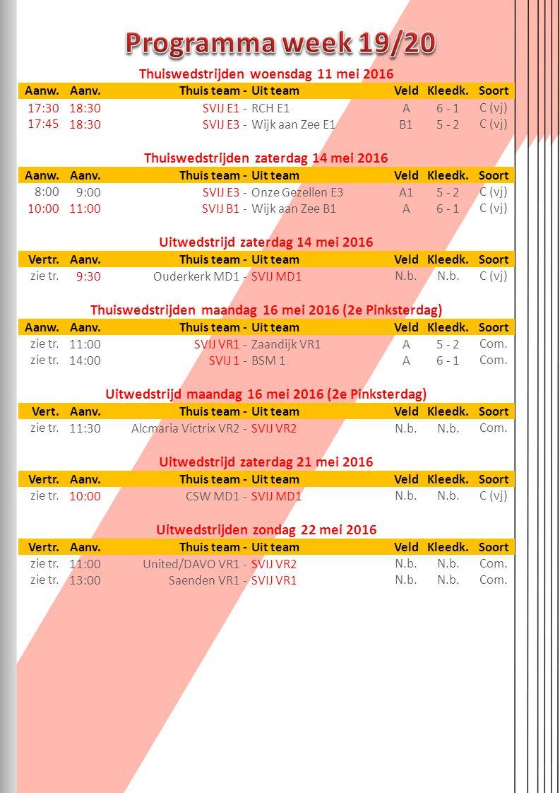 Thuiswedstrijden woensdag 11 mei 2016 Aanw.Aanv.Thuis team-Uit teamVeldKleedk.Soort 17:3018:30SVIJ E1-RCH E1A6 - 1C (vj) 17:4518:30SVIJ E3-Wijk aan Zee E1B15 - 2C (vj) Thuiswedstrijden zaterdag 14 mei 2016 Aanw.Aanv.Thuis team-Uit teamVeldKleedk.Soort 8:009:00SVIJ E3-Onze Gezellen E3A15 - 2C (vj) 10:0011:00SVIJ B1-Wijk aan Zee B1A6 - 1C (vj) Uitwedstrijd zaterdag 14 mei 2016 Vertr.Aanv.Thuis team-Uit teamVeldKleedk.Soort zie tr.9:30Ouderkerk MD1-SVIJ MD1N.b.