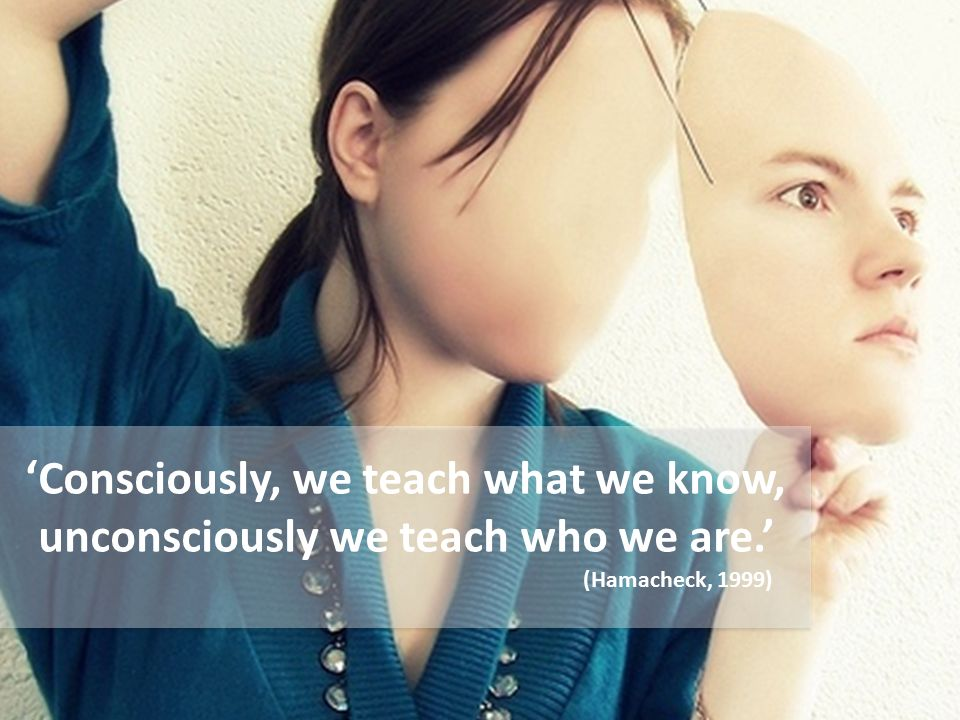 Consciously, we teach what we know, unconsciously we teach who we are.' (Hamacheck, 1999) '