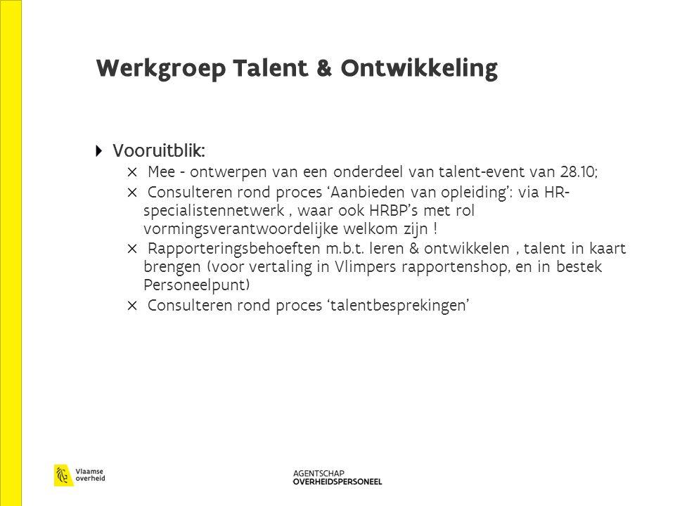 Werkgroep Talent & Ontwikkeling Vooruitblik: Mee - ontwerpen van een onderdeel van talent-event van 28.10; Consulteren rond proces 'Aanbieden van opleiding': via HR- specialistennetwerk, waar ook HRBP's met rol vormingsverantwoordelijke welkom zijn .