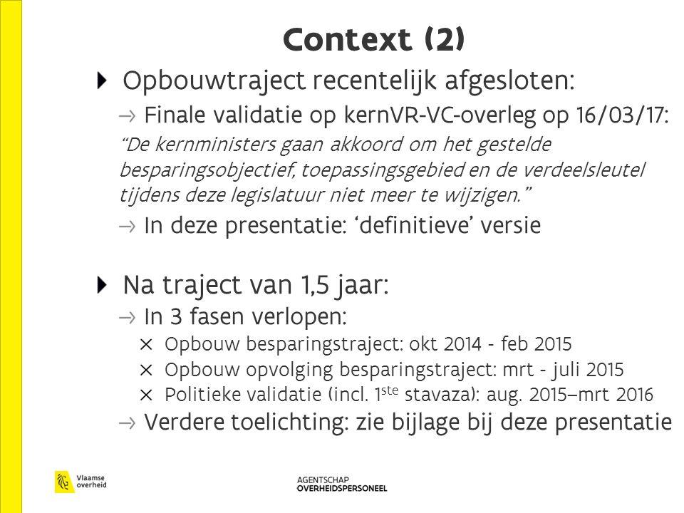 Context (2) Opbouwtraject recentelijk afgesloten: Finale validatie op kernVR-VC-overleg op 16/03/17: De kernministers gaan akkoord om het gestelde besparingsobjectief, toepassingsgebied en de verdeelsleutel tijdens deze legislatuur niet meer te wijzigen. In deze presentatie: 'definitieve' versie Na traject van 1,5 jaar: In 3 fasen verlopen: Opbouw besparingstraject: okt 2014 - feb 2015 Opbouw opvolging besparingstraject: mrt - juli 2015 Politieke validatie (incl.