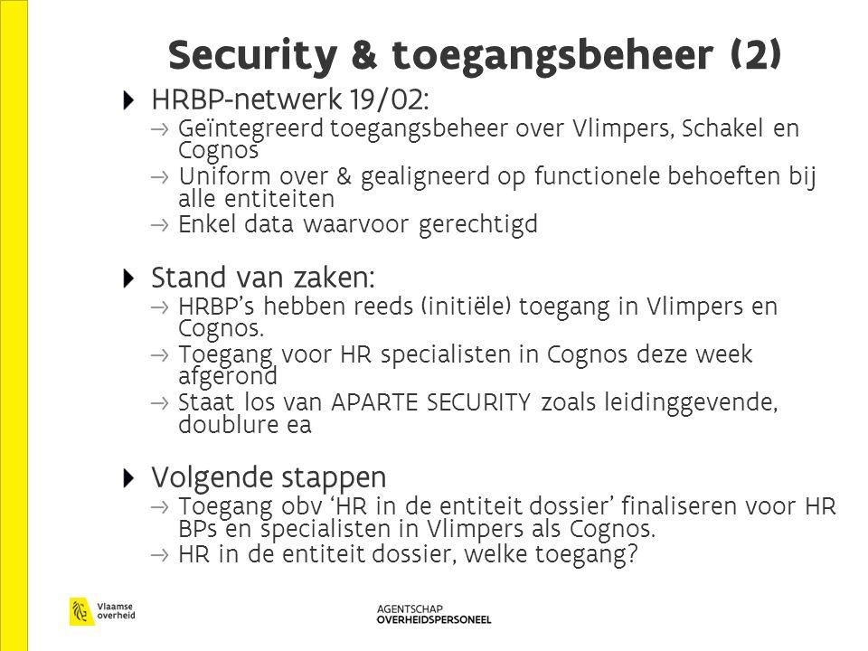 Security & toegangsbeheer (2) HRBP-netwerk 19/02: Geïntegreerd toegangsbeheer over Vlimpers, Schakel en Cognos Uniform over & gealigneerd op functionele behoeften bij alle entiteiten Enkel data waarvoor gerechtigd Stand van zaken: HRBP's hebben reeds (initiële) toegang in Vlimpers en Cognos.