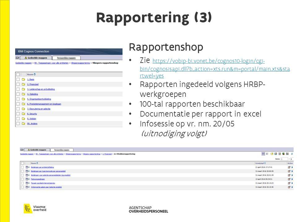 Rapportering (3) Rapportenshop Zie https://vobip-bi.vonet.be/cognos10-login/cgi- bin/cognosisapi.dll?b_action=xts.run&m=portal/main.xts&sta rtwel=yes https://vobip-bi.vonet.be/cognos10-login/cgi- bin/cognosisapi.dll?b_action=xts.run&m=portal/main.xts&sta rtwel=yes Rapporten ingedeeld volgens HRBP- werkgroepen 100-tal rapporten beschikbaar Documentatie per rapport in excel Infosessie op vr.