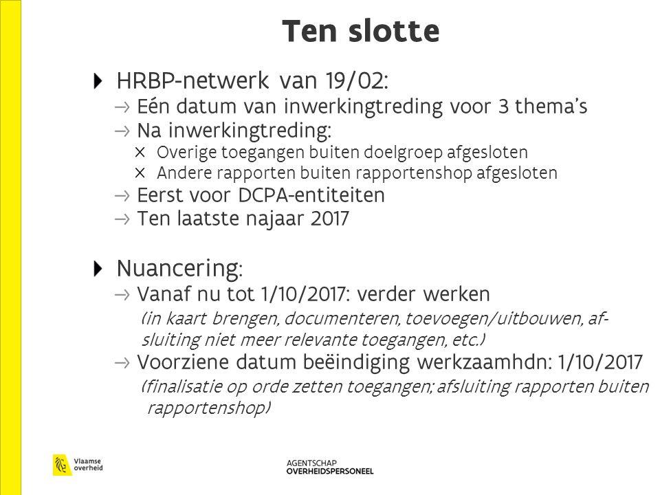 Ten slotte HRBP-netwerk van 19/02: Eén datum van inwerkingtreding voor 3 thema's Na inwerkingtreding: Overige toegangen buiten doelgroep afgesloten Andere rapporten buiten rapportenshop afgesloten Eerst voor DCPA-entiteiten Ten laatste najaar 2017 Nuancering : Vanaf nu tot 1/10/2017: verder werken (in kaart brengen, documenteren, toevoegen/uitbouwen, af- sluiting niet meer relevante toegangen, etc.) Voorziene datum beëindiging werkzaamhdn: 1/10/2017 (finalisatie op orde zetten toegangen; afsluiting rapporten buiten rapportenshop)