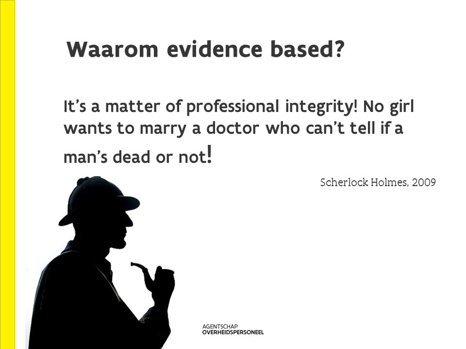 Waarom evidence based. Scherlock Holmes, 2009 It s a matter of professional integrity.