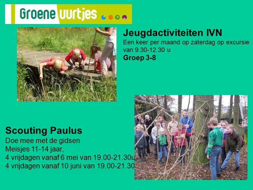 Scouting Paulus Doe mee met de gidsen Meisjes 11-14 jaar, 4 vrijdagen vanaf 6 mei van 19.00-21.30u 4 vrijdagen vanaf 10 juni van 19.00-21.30u Jeugdactiviteiten IVN Een keer per maand op zaterdag op excursie van 9.30-12.30 u Groep 3-8