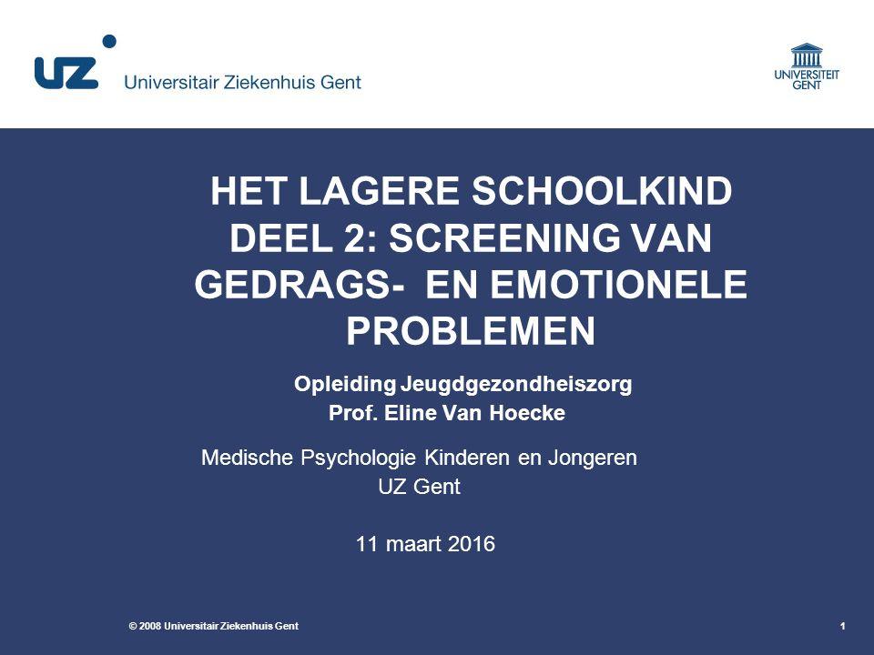 © 2008 Universitair Ziekenhuis Gent1 HET LAGERE SCHOOLKIND DEEL 2: SCREENING VAN GEDRAGS- EN EMOTIONELE PROBLEMEN Opleiding Jeugdgezondheiszorg Prof.