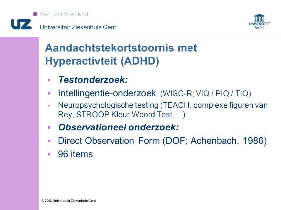 29 © 2008 Universitair Ziekenhuis Gent Aandachtstekortstoornis met Hyperactivteit (ADHD)  Testonderzoek:  Intellingentie-onderzoek (WISC-R; VIQ / PIQ / TIQ)  Neuropsychologische testing (TEACH, complexe figuren van Rey, STROOP Kleur Woord Test,…)  Observationeel onderzoek:  Direct Observation Form (DOF; Achenbach, 1986)  96 items