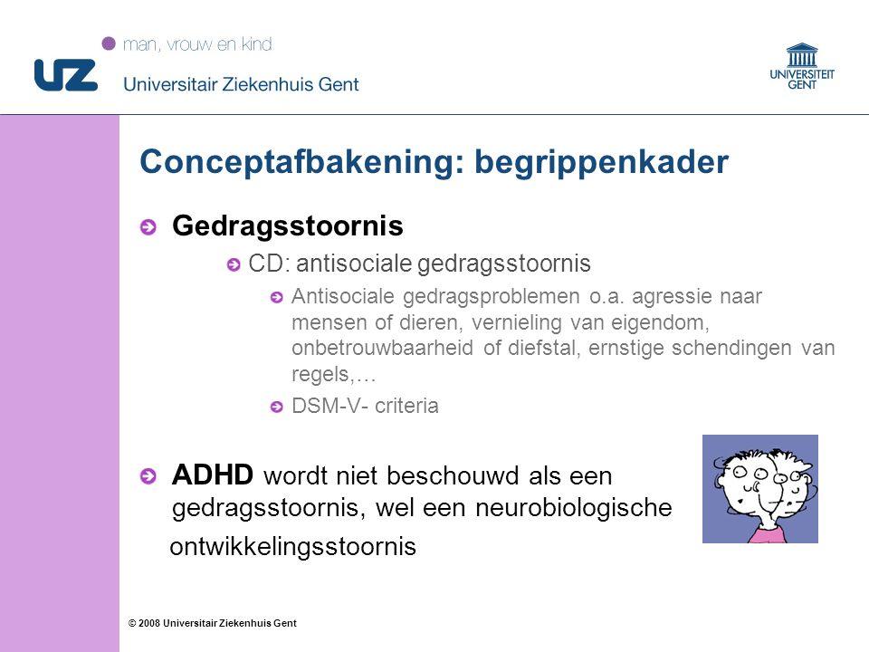 28 © 2008 Universitair Ziekenhuis Gent Aandachtstekortstoornis met Hyperactivteit (ADHD)  Gedragsvragenlijsten  CBCL-aandachtsproblemen: cut-off score 60  ADHD-vragenlijst (AVL; Scholte & van der Ploeg, 1998) 8 items; 4-18 jaar  Vragenlijst voor Gedragsproblemen voor Kinderen (VvGK; Oosterlaan, scheres, Antrop, et al., 2000) ADHD-onoplettendheidstype: 9 items ADHD-hyperactief/impulsief type: 9 items CD (Conduct Disorder): 16 items ODD (Oppositioneel Defiant Disorder): 8 items 6-12 jaar; versie ouders - leerkracht Vlaamse + Nederlandse normen