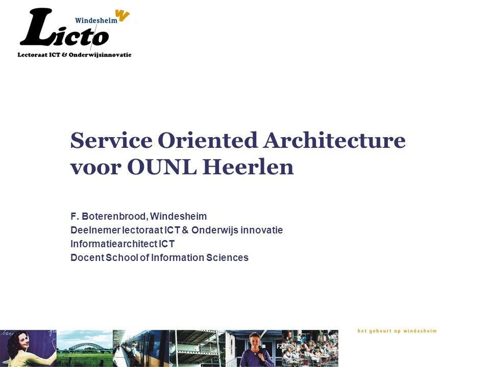 Service Oriented Architecture voor OUNL Heerlen F. Boterenbrood, Windesheim Deelnemer lectoraat ICT & Onderwijs innovatie Informatiearchitect ICT Doce