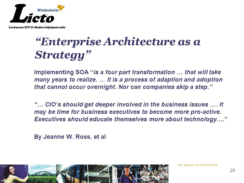 28 Enterprise Architecture as a Strategy Implementing SOA is a four part transformation … that will take many years to realize.