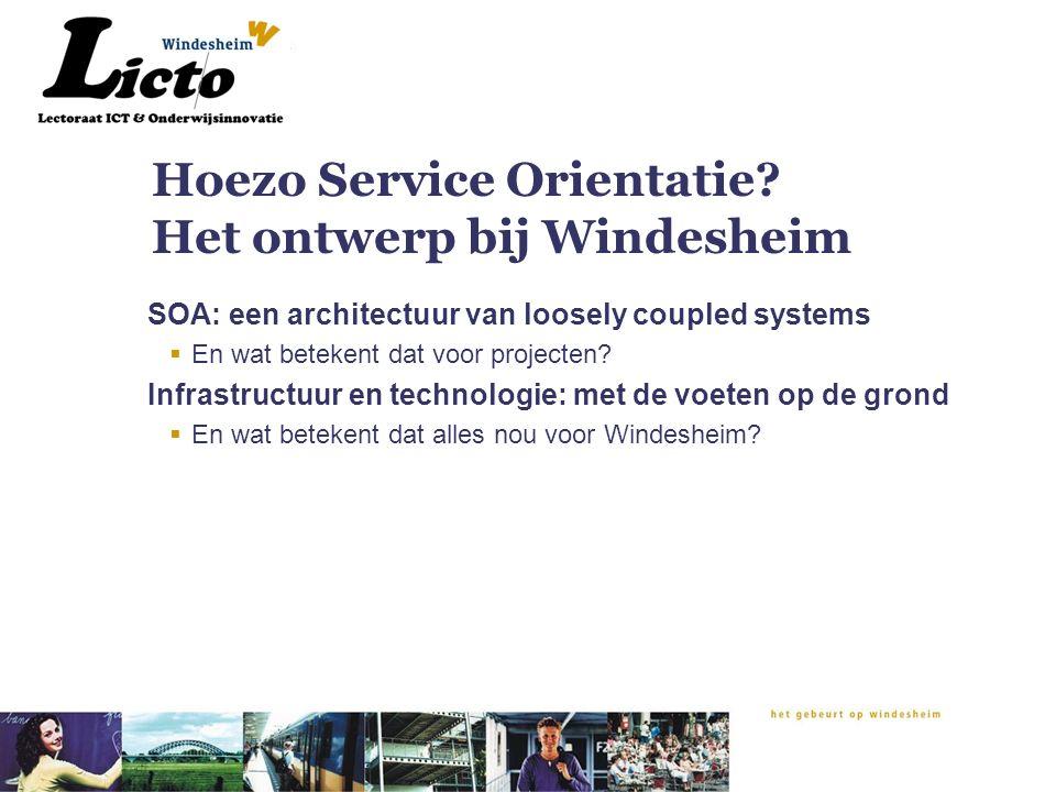 Hoezo Service Orientatie? Het ontwerp bij Windesheim SOA: een architectuur van loosely coupled systems  En wat betekent dat voor projecten? Infrastru