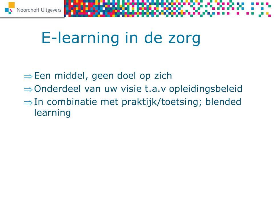 Een middel, geen doel op zich Onderdeel van uw visie t.a.v opleidingsbeleid In combinatie met praktijk/toetsing; blended learning E-learning in de zorg