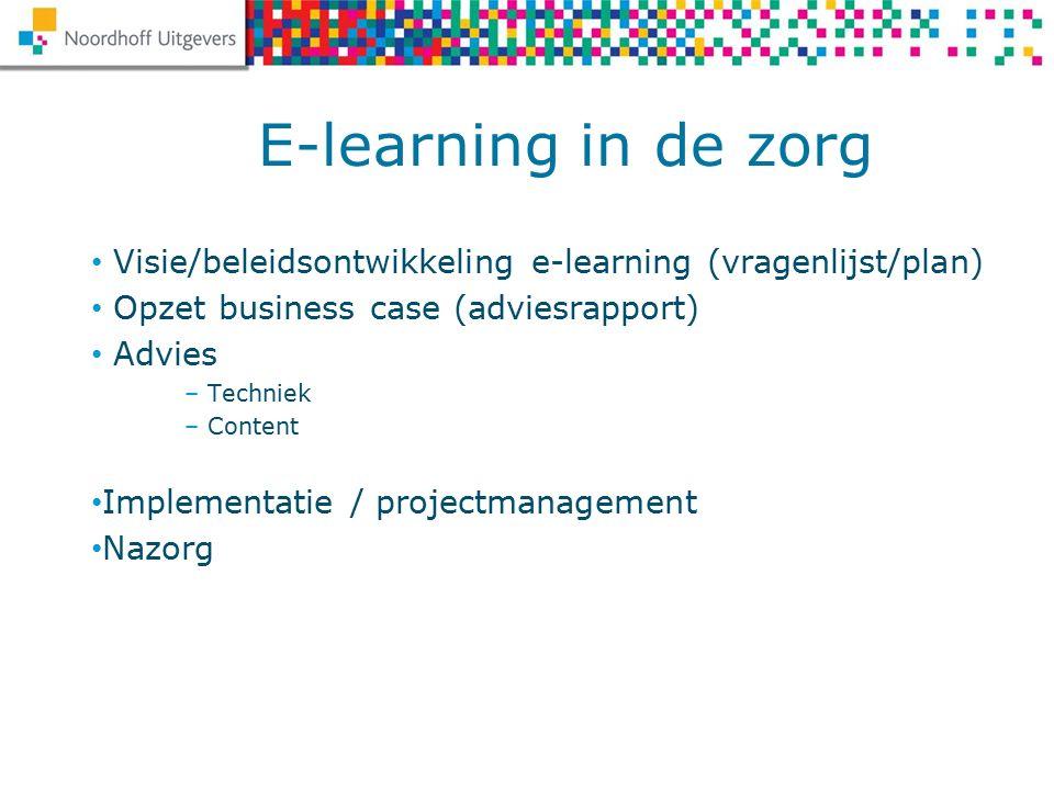 Visie/beleidsontwikkeling e-learning (vragenlijst/plan) Opzet business case (adviesrapport) Advies – Techniek – Content Implementatie / projectmanagement Nazorg E-learning in de zorg