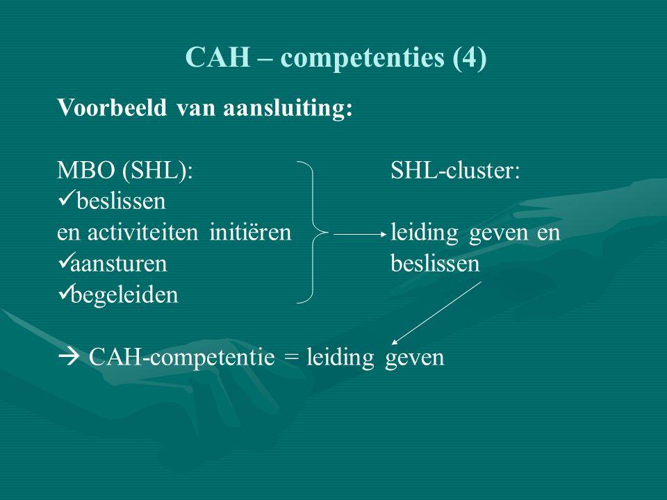 CAH – competenties (4) Voorbeeld van aansluiting: MBO (SHL):SHL-cluster: beslissen en activiteiten initiërenleiding geven en aansturenbeslissen begeleiden  CAH-competentie = leiding geven