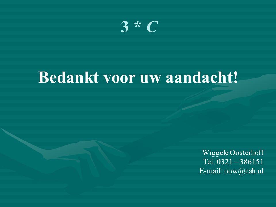 3 * C Bedankt voor uw aandacht! Wiggele Oosterhoff Tel. 0321 – 386151 E-mail: oow@cah.nl