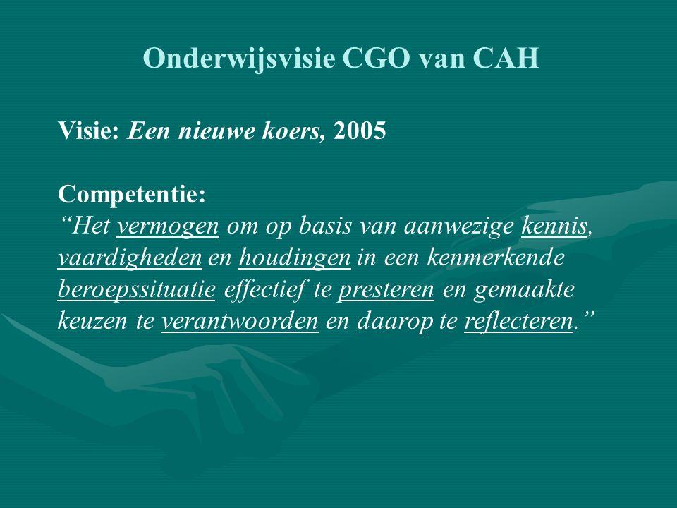 Onderwijsvisie CGO van CAH Visie: Een nieuwe koers, 2005 DOEN = WETEN + KUNNEN + WILLEN + ZIJN WETEN:kennisleerlijn KUNNEN:vaardighedenleerlijn WILLEN:persoonlijke leerlijn DOEN & ZIJN:integrale leerlijn