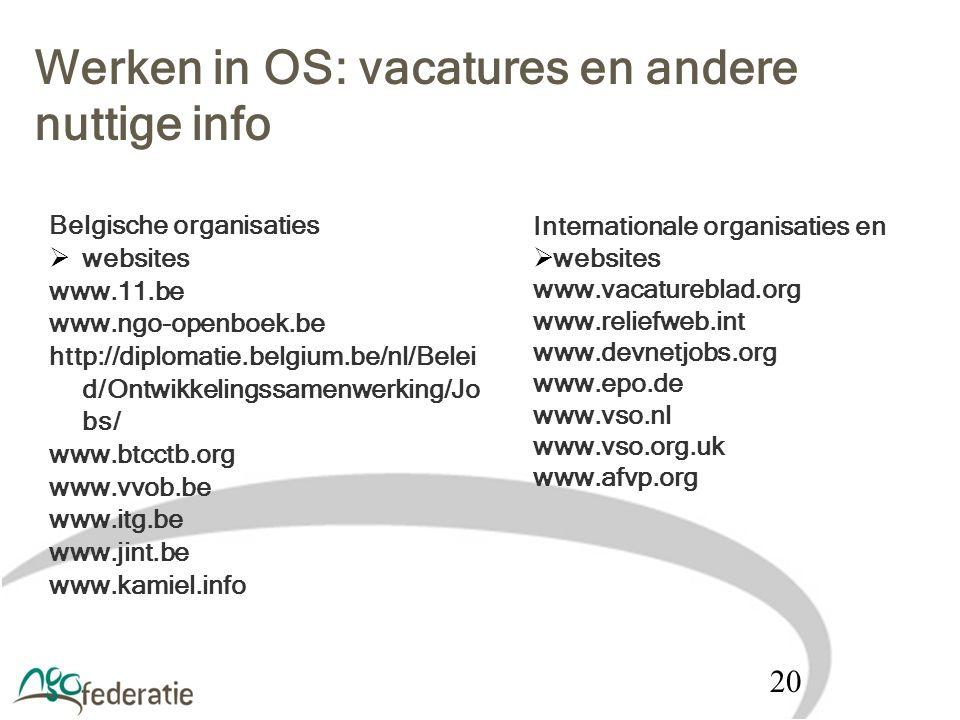 Werken in OS: vacatures en andere nuttige info Belgische organisaties  websites www.11.be www.ngo-openboek.be http://diplomatie.belgium.be/nl/Belei d