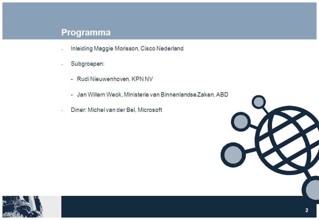 2 Programma  Inleiding Maggie Morisson, Cisco Nederland  Subgroepen: Rudi Nieuwenhoven, KPN NV Jan Willem Weck, Ministerie van Binnenlandse Zaken, ABD  Diner: Michel van der Bel, Microsoft